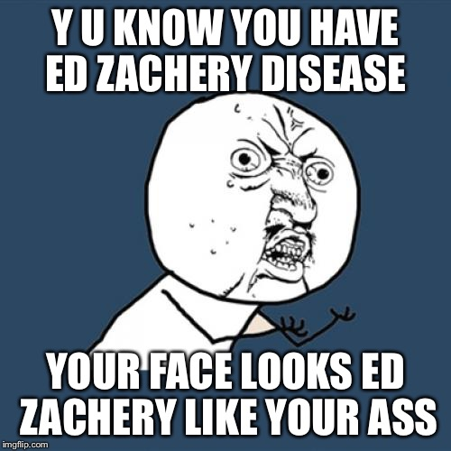 Y U No Meme | Y U KNOW YOU HAVE ED ZACHERY DISEASE YOUR FACE LOOKS ED ZACHERY LIKE YOUR ASS | image tagged in memes,y u no | made w/ Imgflip meme maker