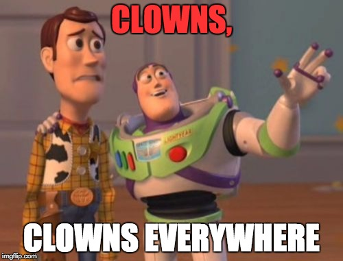 Thanks a lot, Pennywise. People are afraid of clowns because of you. | CLOWNS, CLOWNS EVERYWHERE | image tagged in memes,x x everywhere,clowns,clowns are evil | made w/ Imgflip meme maker