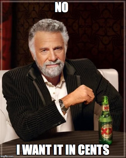 The Most Interesting Man In The World Meme | NO I WANT IT IN CENTS | image tagged in memes,the most interesting man in the world | made w/ Imgflip meme maker