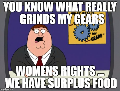 Peter Griffin News Meme | YOU KNOW WHAT REALLY  GRINDS MY GEARS WOMENS RIGHTS ... WE HAVE SURPLUS FOOD | image tagged in memes,peter griffin news | made w/ Imgflip meme maker