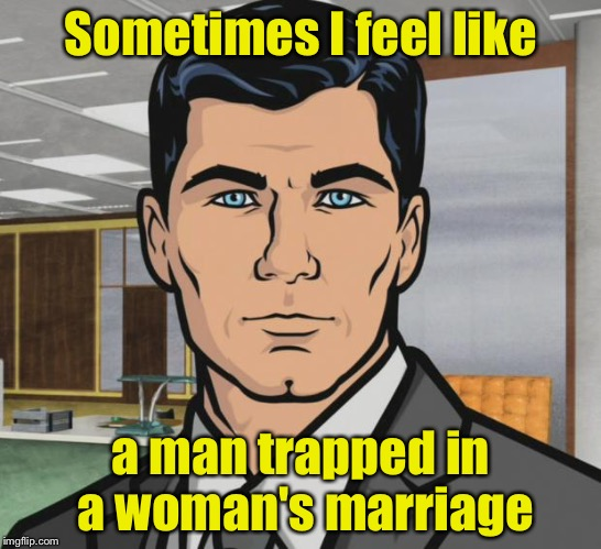 Archer Meme | Sometimes I feel like a man trapped in a woman's marriage | image tagged in memes,archer | made w/ Imgflip meme maker