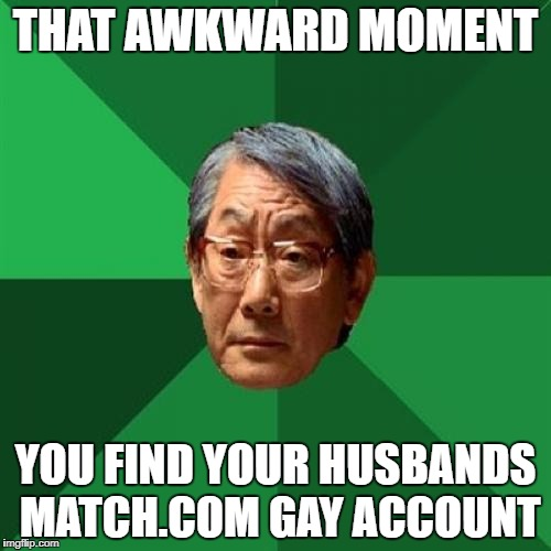 High Expectations Asian Father Meme | THAT AWKWARD MOMENT YOU FIND YOUR HUSBANDS MATCH.COM GAY ACCOUNT | image tagged in memes,high expectations asian father | made w/ Imgflip meme maker