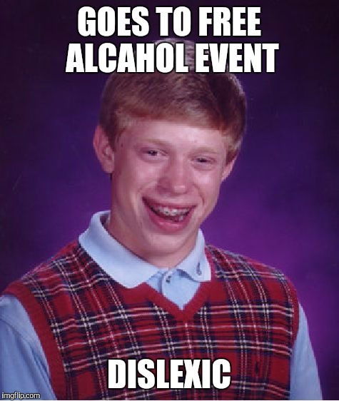 Bad Luck Brian Meme | GOES TO FREE ALCAHOL EVENT DISLEXIC | image tagged in memes,bad luck brian | made w/ Imgflip meme maker