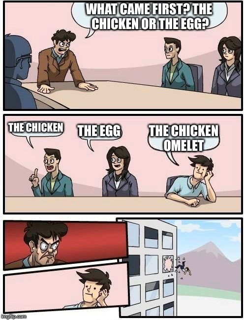 Boardroom Meeting Suggestion | WHAT CAME FIRST? THE CHICKEN OR THE EGG? THE CHICKEN THE EGG THE CHICKEN OMELET | image tagged in memes,boardroom meeting suggestion | made w/ Imgflip meme maker