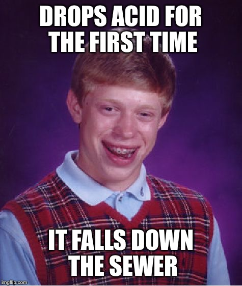 Bad Luck Brian Meme | DROPS ACID FOR THE FIRST TIME IT FALLS DOWN THE SEWER | image tagged in memes,bad luck brian | made w/ Imgflip meme maker