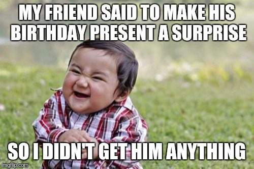 Evil Toddler Meme | MY FRIEND SAID TO MAKE HIS BIRTHDAY PRESENT A SURPRISE SO I DIDN'T GET HIM ANYTHING | image tagged in memes,evil toddler | made w/ Imgflip meme maker