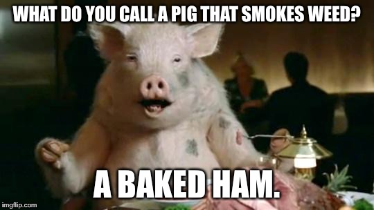 Pig Eats Ham | WHAT DO YOU CALL A PIG THAT SMOKES WEED? A BAKED HAM. | image tagged in pig eats ham | made w/ Imgflip meme maker