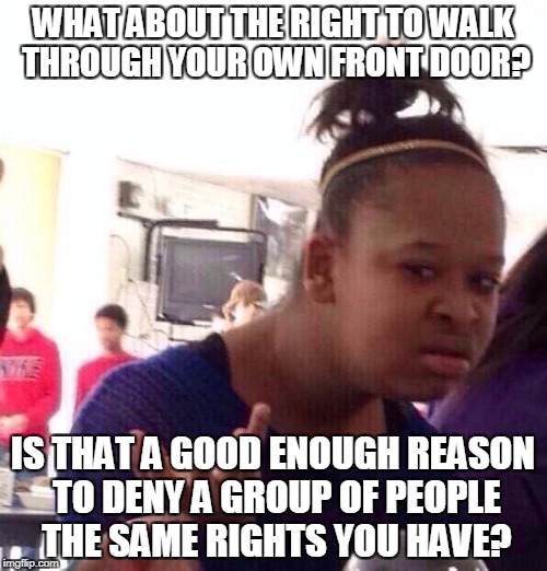 Black Girl Wat Meme | WHAT ABOUT THE RIGHT TO WALK THROUGH YOUR OWN FRONT DOOR? IS THAT A GOOD ENOUGH REASON TO DENY A GROUP OF PEOPLE THE SAME RIGHTS YOU HAVE? | image tagged in memes,black girl wat | made w/ Imgflip meme maker