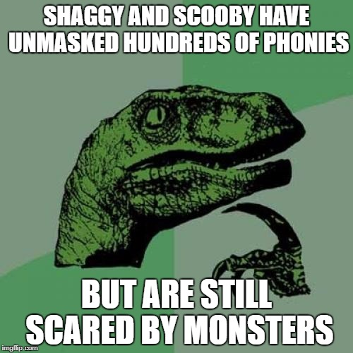 Philosoraptor Meme | SHAGGY AND SCOOBY HAVE UNMASKED HUNDREDS OF PHONIES BUT ARE STILL SCARED BY MONSTERS | image tagged in memes,philosoraptor | made w/ Imgflip meme maker