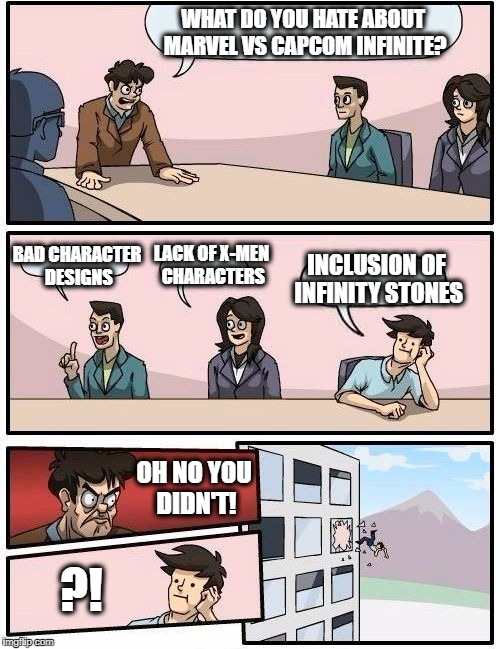 Too much hate on Marvel vs. Capcom: Infinite | WHAT DO YOU HATE ABOUT MARVEL VS CAPCOM INFINITE? BAD CHARACTER DESIGNS LACK OF X-MEN CHARACTERS INCLUSION OF INFINITY STONES OH NO YOU DIDN | image tagged in memes,boardroom meeting suggestion | made w/ Imgflip meme maker