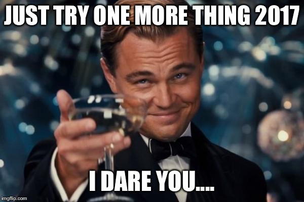 Leonardo Dicaprio Cheers Meme | JUST TRY ONE MORE THING 2017 I DARE YOU.... | image tagged in memes,leonardo dicaprio cheers | made w/ Imgflip meme maker
