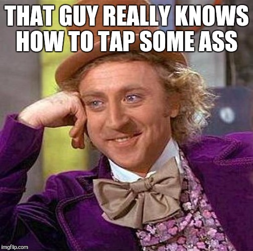 Creepy Condescending Wonka Meme | THAT GUY REALLY KNOWS HOW TO TAP SOME ASS | image tagged in memes,creepy condescending wonka | made w/ Imgflip meme maker