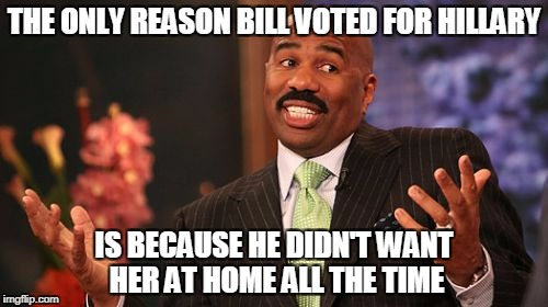 Steve Harvey Meme | THE ONLY REASON BILL VOTED FOR HILLARY IS BECAUSE HE DIDN'T WANT HER AT HOME ALL THE TIME | image tagged in memes,steve harvey | made w/ Imgflip meme maker