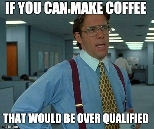 That Would Be Great Meme | IF YOU CAN MAKE COFFEE THAT WOULD BE OVER QUALIFIED | image tagged in memes,that would be great | made w/ Imgflip meme maker
