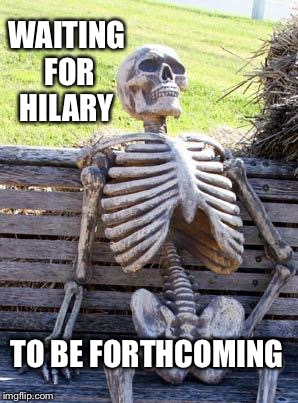 Waiting Skeleton Meme | WAITING FOR HILARY TO BE FORTHCOMING | image tagged in memes,waiting skeleton | made w/ Imgflip meme maker