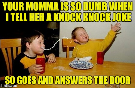 Yo Mamas So Fat Meme | YOUR MOMMA IS SO DUMB WHEN I TELL HER A KNOCK KNOCK JOKE SO GOES AND ANSWERS THE DOOR | image tagged in memes,yo mamas so fat | made w/ Imgflip meme maker