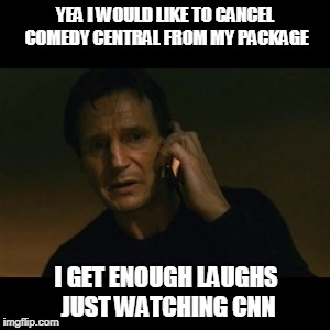 Liam Neeson Taken Meme | YEA I WOULD LIKE TO CANCEL COMEDY CENTRAL FROM MY PACKAGE I GET ENOUGH LAUGHS JUST WATCHING CNN | image tagged in memes,liam neeson taken | made w/ Imgflip meme maker