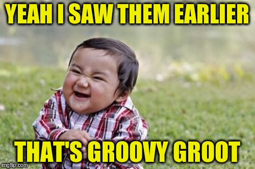 Evil Toddler Meme | YEAH I SAW THEM EARLIER THAT'S GROOVY GROOT | image tagged in memes,evil toddler | made w/ Imgflip meme maker