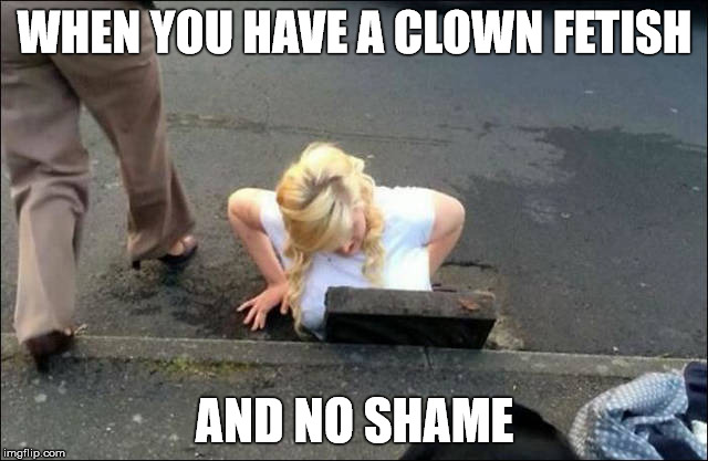 Clown Fetish  | WHEN YOU HAVE A CLOWN FETISH AND NO SHAME | image tagged in pennywise,pennywise in sewer,meme,idiot | made w/ Imgflip meme maker