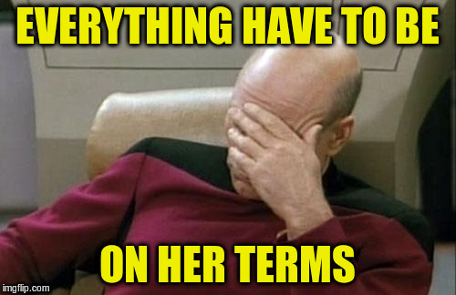 Captain Picard Facepalm Meme | EVERYTHING HAVE TO BE ON HER TERMS | image tagged in memes,captain picard facepalm | made w/ Imgflip meme maker