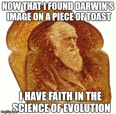 Toast to Darwin | NOW THAT I FOUND DARWIN'S IMAGE ON A PIECE OF TOAST I HAVE FAITH IN THE SCIENCE OF EVOLUTION | image tagged in meme,evolution,darwin,religion,funny | made w/ Imgflip meme maker