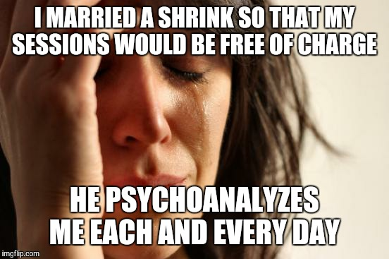 What was it that they said? Be careful what you wish for?  | I MARRIED A SHRINK SO THAT MY SESSIONS WOULD BE FREE OF CHARGE HE PSYCHOANALYZES ME EACH AND EVERY DAY | image tagged in memes,first world problems | made w/ Imgflip meme maker