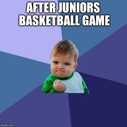 Success Kid Meme | AFTER JUNIORS BASKETBALL GAME | image tagged in memes,success kid | made w/ Imgflip meme maker