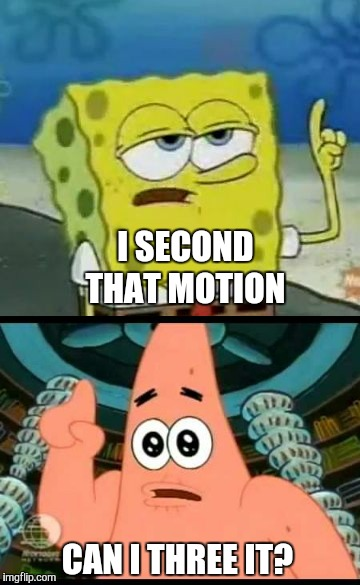 I SECOND THAT MOTION CAN I THREE IT? | made w/ Imgflip meme maker