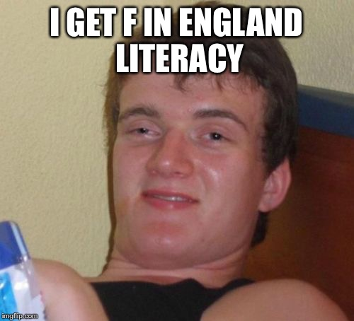 10 Guy Meme | I GET F IN ENGLAND LITERACY | image tagged in memes,10 guy | made w/ Imgflip meme maker