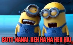 minion laughing | BUTT-NANA!  HEH HA HA HEH HA! | image tagged in minion laughing | made w/ Imgflip meme maker