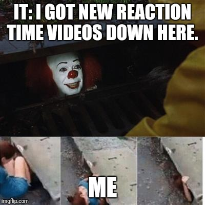 IT: I GOT NEW REACTION TIME VIDEOS DOWN HERE. ME | image tagged in it meme | made w/ Imgflip meme maker