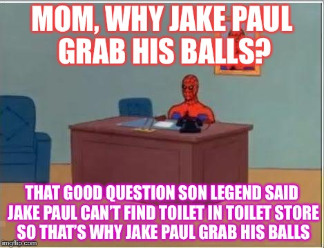 Spider Man React It's Everyday Bro | MOM, WHY JAKE PAUL GRAB HIS BALLS? THAT GOOD QUESTION SON LEGEND SAID JAKE PAUL CAN'T FIND TOILET IN TOILET STORE SO THAT'S WHY JAKE PAUL GR | image tagged in memes,spiderman computer desk,spiderman | made w/ Imgflip meme maker