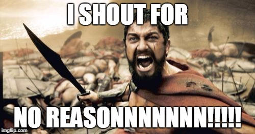 Sparta Leonidas Meme | I SHOUT FOR NO REASONNNNNNN!!!!! | image tagged in memes,sparta leonidas | made w/ Imgflip meme maker