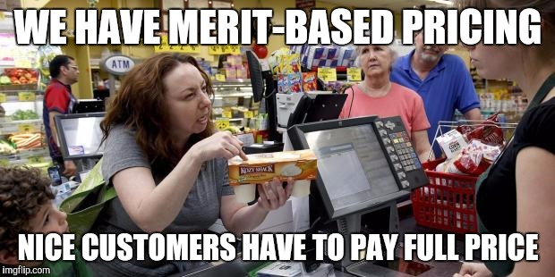 WE HAVE MERIT-BASED PRICING NICE CUSTOMERS HAVE TO PAY FULL PRICE | image tagged in annoying retail customer | made w/ Imgflip meme maker