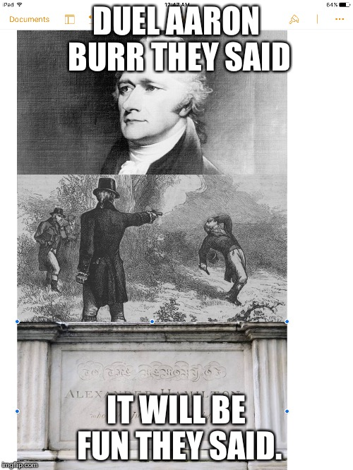 RIP Alexander Hamilton | DUEL AARON BURR THEY SAID IT WILL BE FUN THEY SAID. | image tagged in alexander hamilton,aaron burr | made w/ Imgflip meme maker