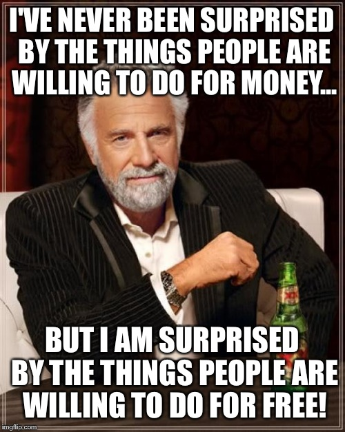 The Most Interesting Man In The World Meme | I'VE NEVER BEEN SURPRISED BY THE THINGS PEOPLE ARE WILLING TO DO FOR MONEY... BUT I AM SURPRISED BY THE THINGS PEOPLE ARE WILLING TO DO FOR  | image tagged in memes,the most interesting man in the world | made w/ Imgflip meme maker