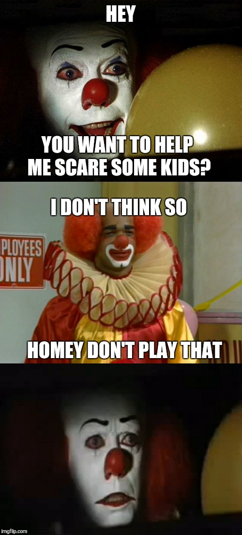 Homey don't play that  | HEY HOMEY DON'T PLAY THAT YOU WANT TO HELP ME SCARE SOME KIDS? I DON'T THINK SO | image tagged in in living color,pennywise in sewer,pennywise,stephen king | made w/ Imgflip meme maker