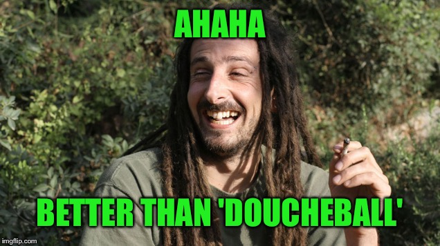 Laughing stoner 2 | AHAHA BETTER THAN 'DOUCHEBALL' | image tagged in laughing stoner 2 | made w/ Imgflip meme maker