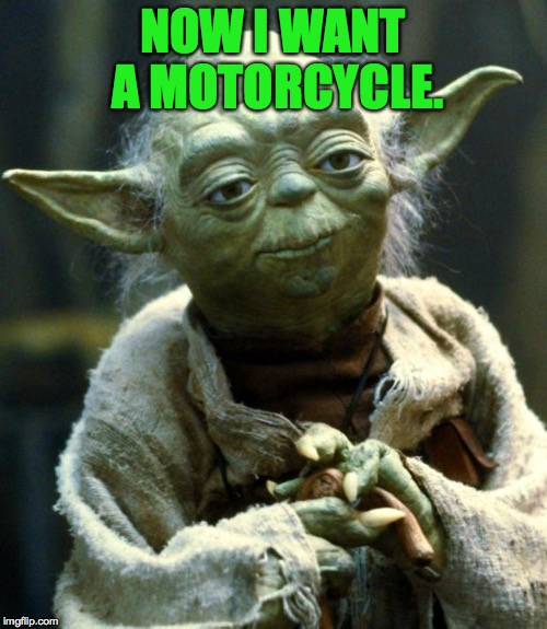 Star Wars Yoda Meme | NOW I WANT A MOTORCYCLE. | image tagged in memes,star wars yoda | made w/ Imgflip meme maker