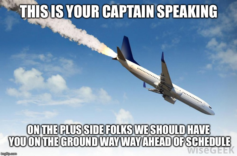 Plain going down | THIS IS YOUR CAPTAIN SPEAKING ON THE PLUS SIDE FOLKS WE SHOULD HAVE YOU ON THE GROUND WAY WAY AHEAD OF SCHEDULE | image tagged in ahead of schedule,plain,crashing,pilot,ground | made w/ Imgflip meme maker