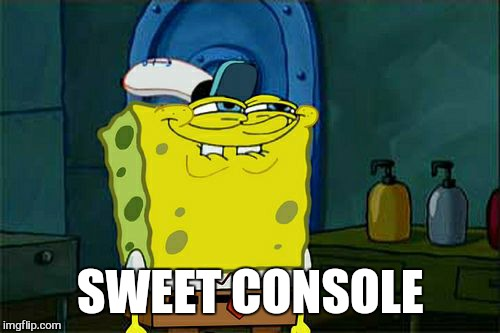 Dont You Squidward Meme | SWEET CONSOLE | image tagged in memes,dont you squidward | made w/ Imgflip meme maker