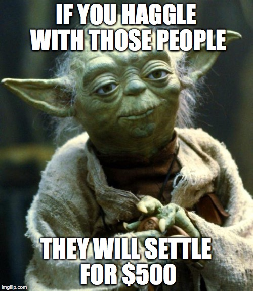 Star Wars Yoda Meme | IF YOU HAGGLE WITH THOSE PEOPLE THEY WILL SETTLE FOR $500 | image tagged in memes,star wars yoda | made w/ Imgflip meme maker