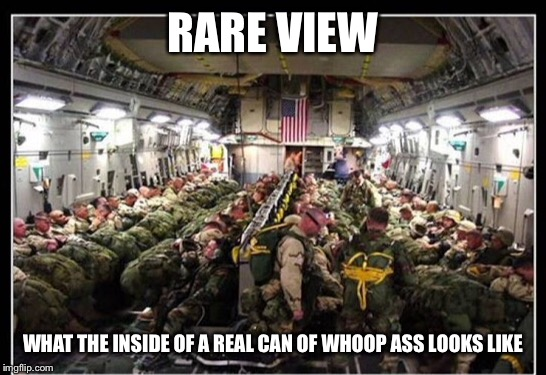 Can of woop ass | RARE VIEW WHAT THE INSIDE OF A REAL CAN OF WHOOP ASS LOOKS LIKE | image tagged in can of woop ass,soldiers,c130 | made w/ Imgflip meme maker