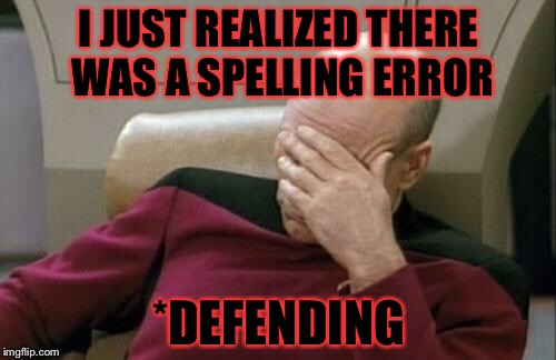Captain Picard Facepalm Meme | I JUST REALIZED THERE WAS A SPELLING ERROR *DEFENDING | image tagged in memes,captain picard facepalm | made w/ Imgflip meme maker