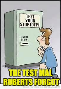 Test Your Stupidity | THE TEST MAL ROBERTS FORGOT | image tagged in test your stupidity | made w/ Imgflip meme maker