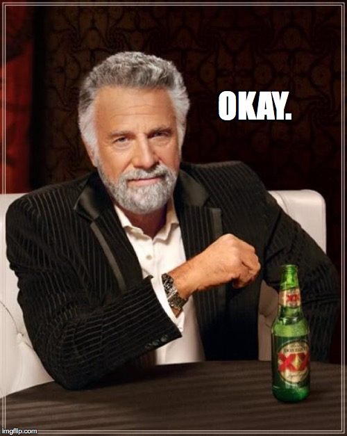 The Most Interesting Man In The World Meme | OKAY. | image tagged in memes,the most interesting man in the world | made w/ Imgflip meme maker