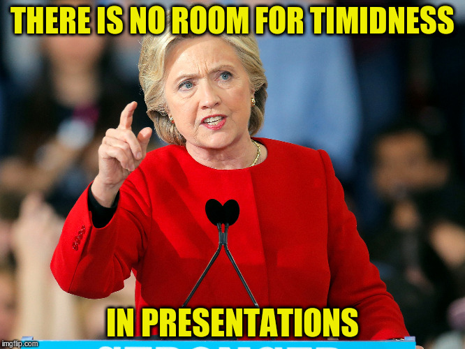 THERE IS NO ROOM FOR TIMIDNESS IN PRESENTATIONS | made w/ Imgflip meme maker