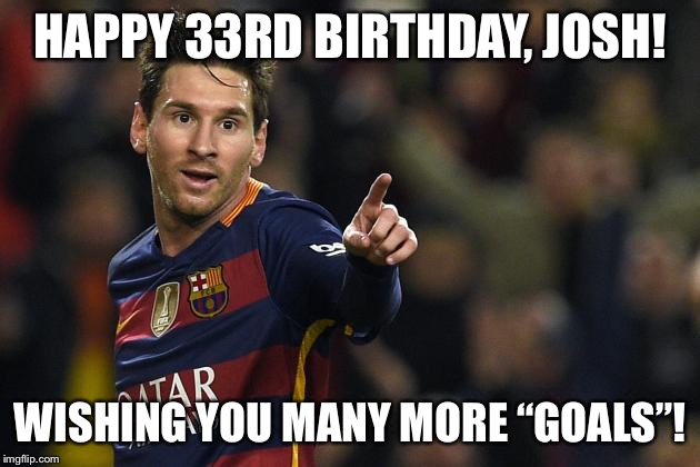 "Soccer birthday | HAPPY 33RD BIRTHDAY, JOSH! WISHING YOU MANY MORE ""GOALS""! 