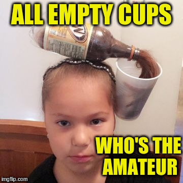 ALL EMPTY CUPS WHO'S THE AMATEUR | made w/ Imgflip meme maker