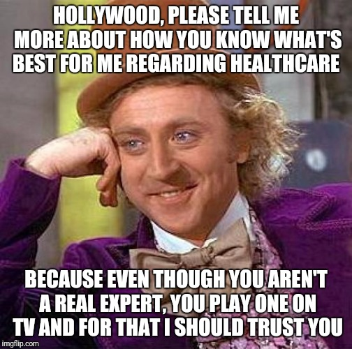 Creepy Condescending Wonka Meme | HOLLYWOOD, PLEASE TELL ME MORE ABOUT HOW YOU KNOW WHAT'S BEST FOR ME REGARDING HEALTHCARE BECAUSE EVEN THOUGH YOU AREN'T A REAL EXPERT, YOU  | image tagged in memes,creepy condescending wonka | made w/ Imgflip meme maker